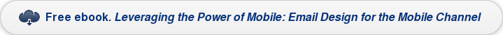 Free ebook. Leveraging the Power of Mobile: Email Design for the Mobile Channel
